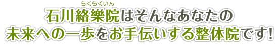 石川絡樂院はそんなあなたの未来への一歩をお手伝いする整体院です!